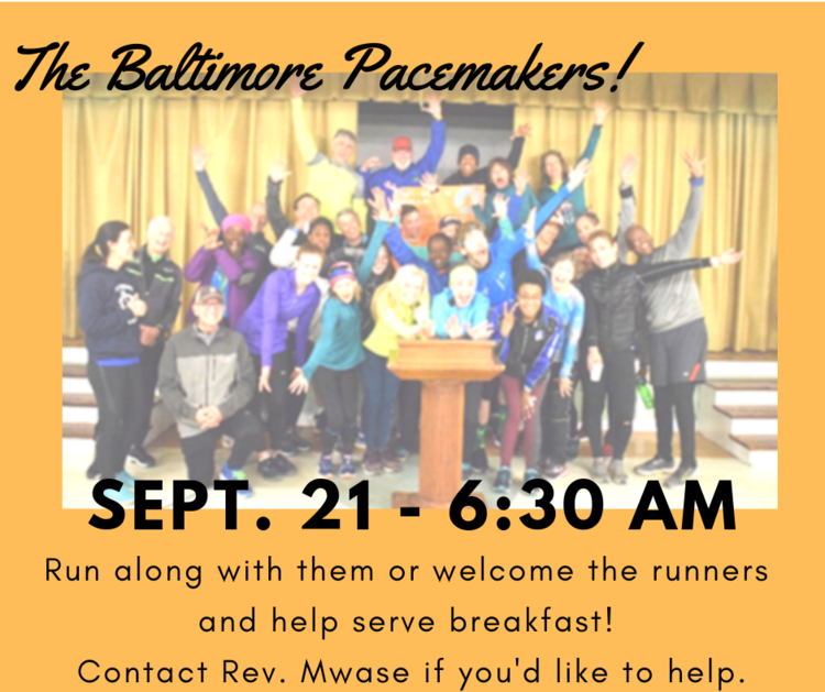 The Baltimore Pacemakers are coming back to UBC on September 21st to run through the neighborhoods around the church, and we want to give them a big neighborly welcome. Our UBC Youth and Children Ministries will take the lead in hosting them from 6:30-10:00 am, but we want the whole church family to be involved. You can run or walk on that day, and we need teams to park, receive our guests, serve them an oatmeal & raisins, fruit, and water breakfast, and to just chat with them. We'll need the parking and receiving team from 6:30-7:30 am, the breakfast serving teams from 7:30-8:30 am; 8:30-9:30 am; and a clean-up team from 9:30-10:00 am. Please contact Rev. Mwase for more information or to sign up for one of the teams. Isaac can be reached at  isaac@ubcbaltimore.org .
