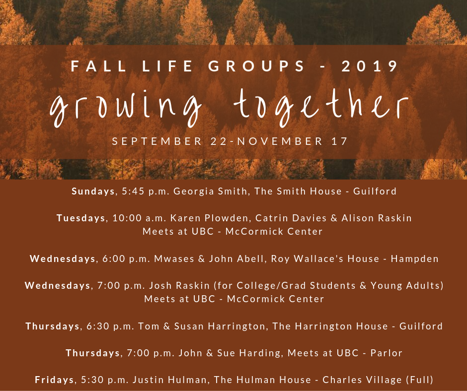 It's been a long summer, and we are so excited for fall and the return of our LIFE Groups (sermon-based small groups)! We have groups that meet on almost every day of the week, and we have more options at the church during this cycle. Sign-up sheets will be available in church on Sunday, September 22nd, or you can reach out to the leaders directly. Feel free to contact Rev. Harrington with any questions: tom@ubcbaltimore.org.