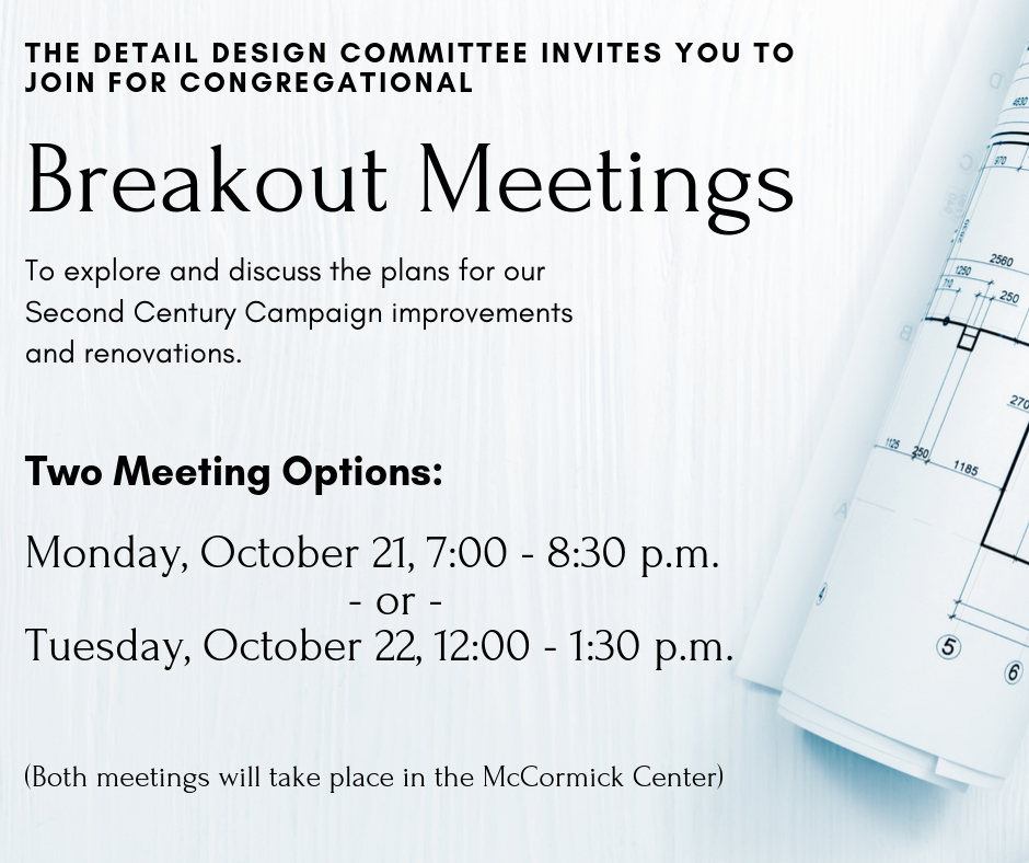 Join the conversation about UBC's Second Century Campaign! The Detail Design Committee will be hosting two public sessions around the hopes for our building's renovations and improvements. These breakout meetings are open to the congregation, and there are two times to choose from: Monday, 10/21 at 7:00 p.m., or Tuesday, 10/22 at 12:00 p.m. Both Meeting will be in the McCormick Center. We hope you can attend at least one of these important dialogues!