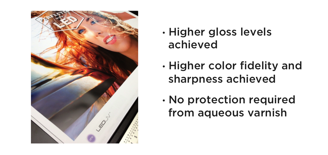 •Higher gloss levels achieved     •Higher color fidelity and sharpness achieved    •No protection required from aqueous varnish