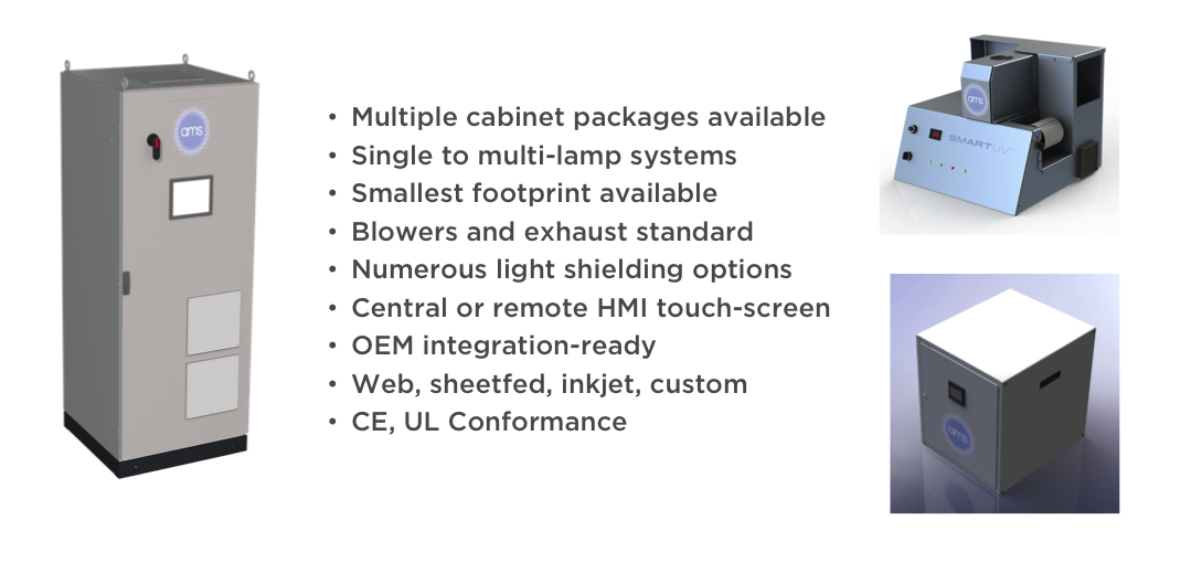 •Multiple cabinet packages available    •Single to multi-lamp systems    •Smallest footprint available    •Blowers and exhaust standard    •Numerous light shielding options    •Central or remote HMI touch-screen    •OEM integration-ready    •Web, sheetfed, inkjet, custom    •CE, UL Conformance