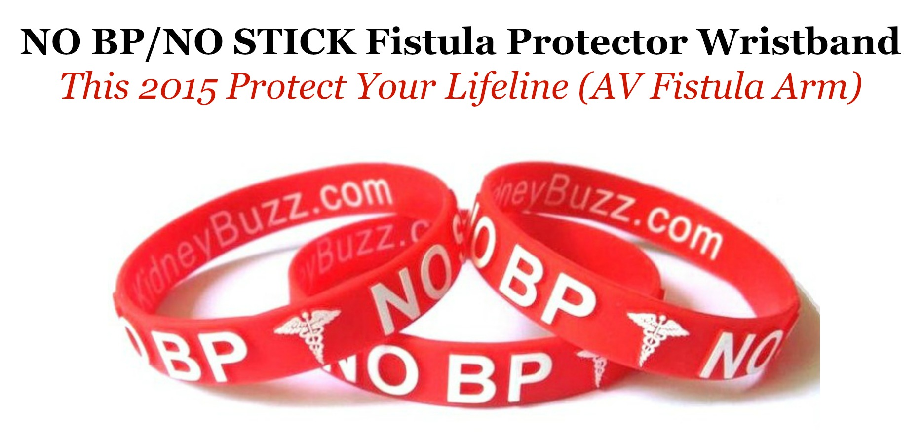 "PURCHASE YOUR $5.00 ""NO BLOOD PRESSURE (BP)/NO NEEDLE STICK (STICK)"" Fistula Protector wristband TO PROTECT YOUR FISTULA FROM damage and FAILURE during emergency.  click here."