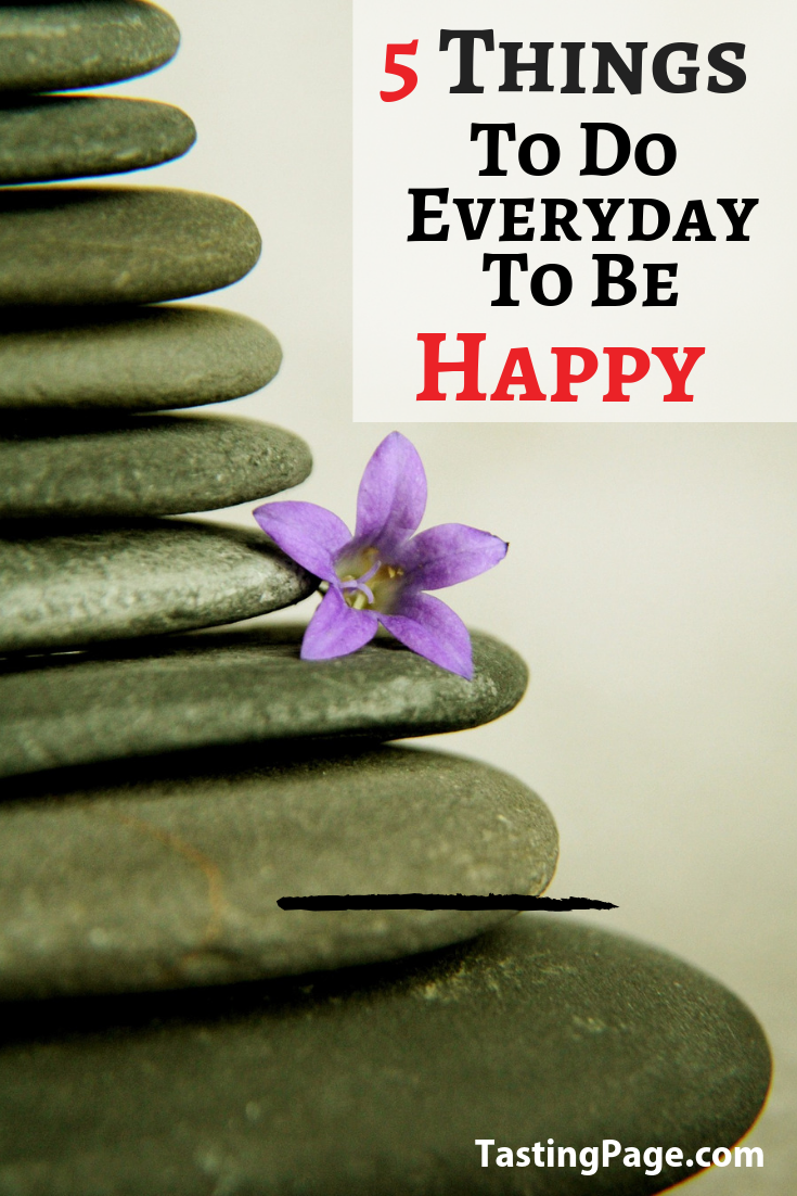 You can improve your satisfaction with your daily life with focused attention on a few important areas. Try these 5 things to do every day to be happy and see the quality of your life improve | TastingPage.com #happy #happiness #mindset #health #wellness #productivity