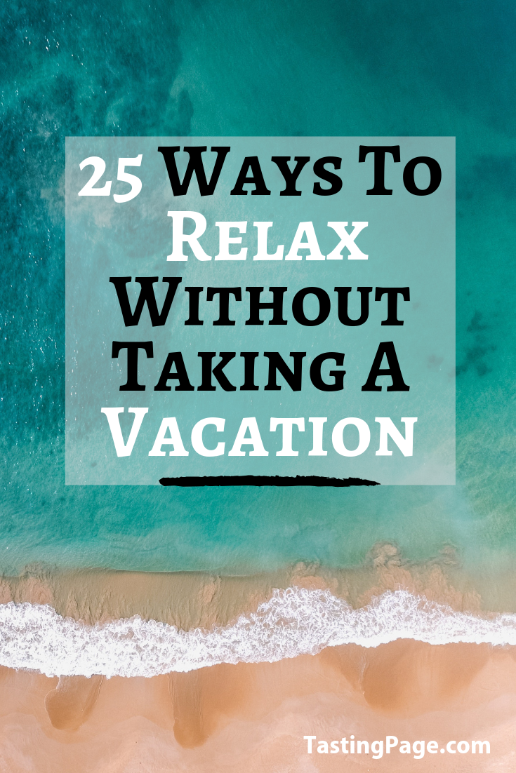 25 Ways to Relax Without Taking A Vacation — Tasting Page
