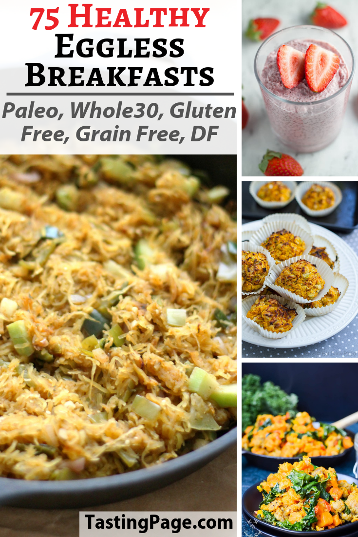If you've been loving the Paleo or Whole 30 diet, but are super sick of eating eggs for breakfast, then have a look at these 75 healthy eggless breakfast recipes.   These recipes are all gluten free, grain free, dairy free and free from refined sugar and processed ingredients so dig in and enjoy | TastingPage.com #eggless #breakfast #healthybreakfast #paleobreakfast #whole30breakfast #breakfastrecipe
