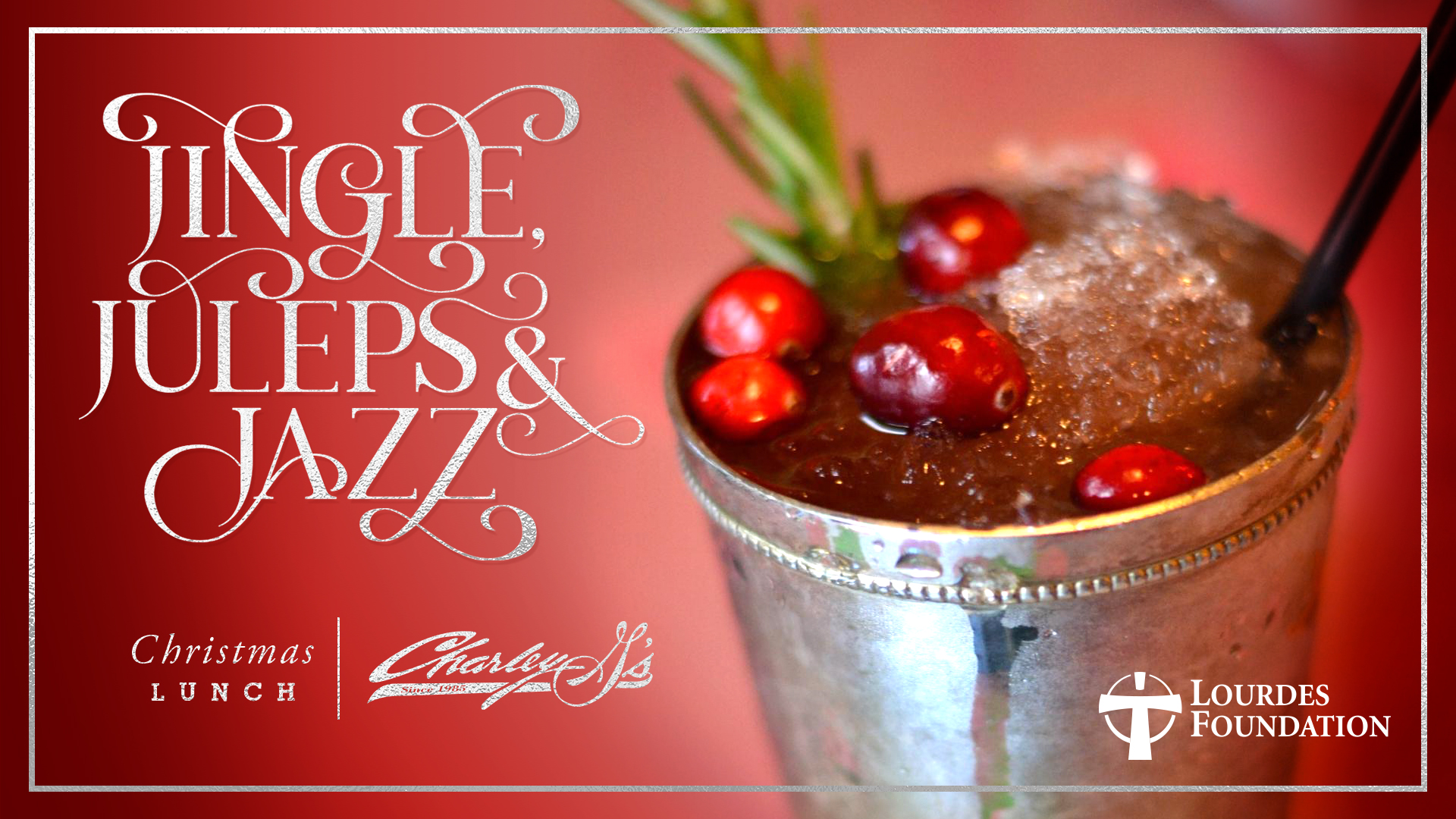 Introducing Jingle, Juleps, & Jazz!    Friday, December 7, 2018    Charley G's 11:00 am - 3:00 pm     Jazz up your holidays at this festive lunch brought to you by Lourdes Foundation.  Your 3-course lunch prepared by the culinary masters at Charley G's will include a starting signature cocktail, Jingle Julep, and complimentary Kris Kringles, cranberry Prosecco fizz. Cash bar available.  Live musical entertainment, a second line and Santa help to keep the fun going through the afternoon!  Ticket sales help support Lourdes Foundation and its initiatives that touch those most in need throughout Acadiana.  Get your table today!