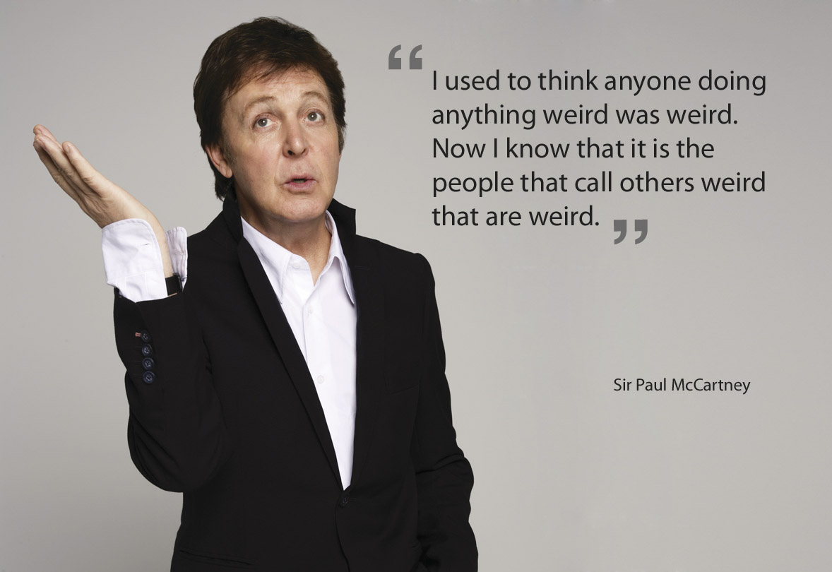 """I came across this quote from Sir Paul McCartney. I find it is so true. Because people judge other people by their own standards, they do not realise that what they think is weird can often be 'normal' to others. And the fact that some people find other people's behaviour """"weird"""" can quite often be weird too.   Hmmm difficult to explain."""