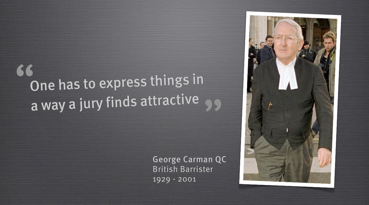 Geroge Carman  was an inspirational barrister from the United Kingdom. He represented many famous clients and destroyed many during his career.   He was the master of memorable lines, lines that resonated with juries, and this helped him to become one of the most celebrated lawyers of his time.   The greatest strength of George Carman was the manner in which he could take complicated legal points and express them to a jury in a way they would understand and more importantly remember.   This is something we all need to learn when we are presenting. The most important people in the room of a presentation is the audience and it is cruicial to be able to express your points in a way that an audience finds attractive.