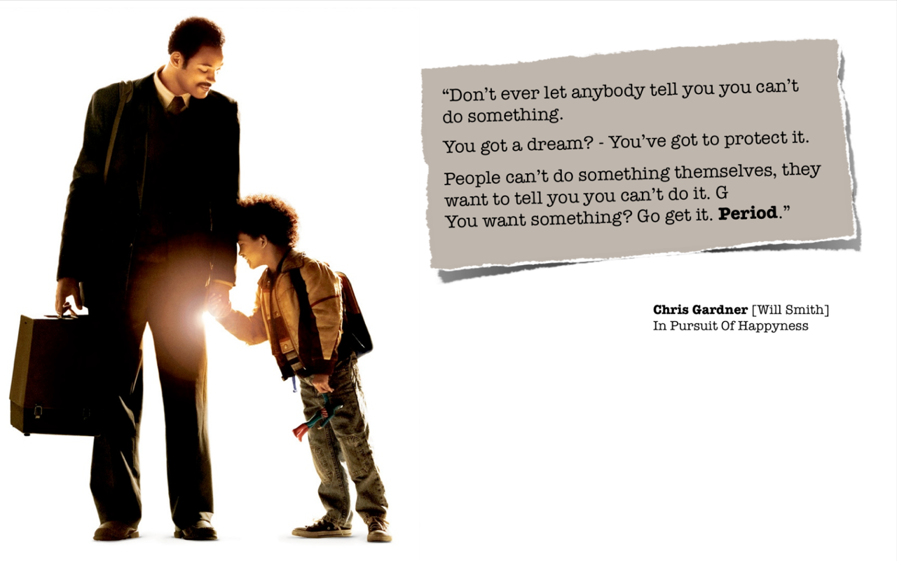 This quotation from the movie In Pursuit of Happyness is just so powerful to me.  And yes, never listen to people who tell you that you cannot do something because it only means THEY cannot do something. You have the power and freedom to do whatever you want to do, and if you fail? Who cares? Pick yourself up and get back on and try again.