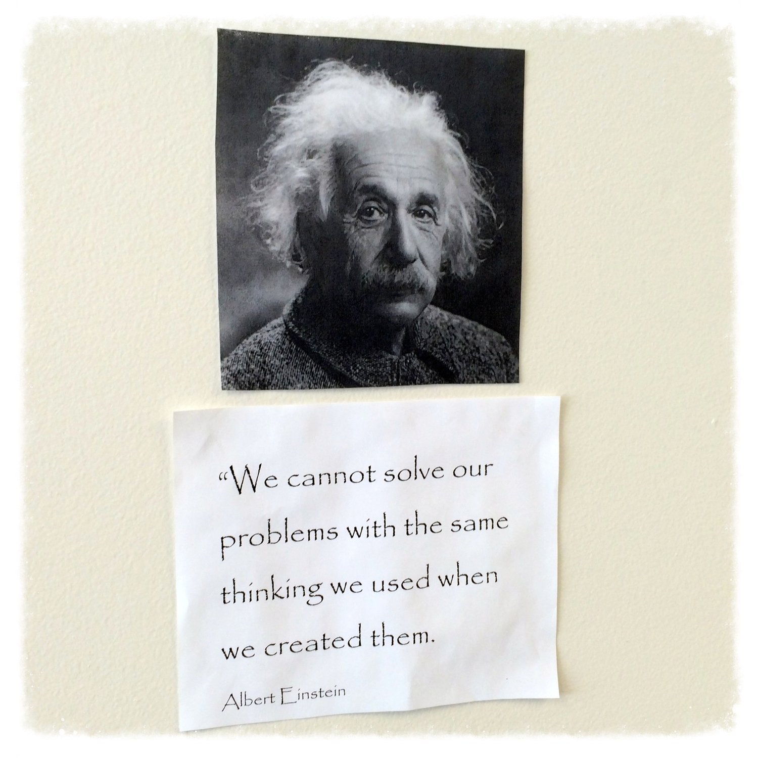 """""""We cannot solve our problems with the same thinking we used when we created them."""" –Albert Einstein"""