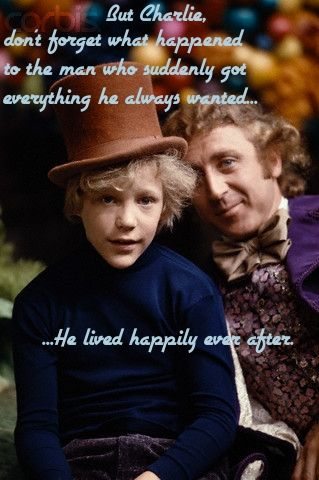 """""""But Charlie, don't forget what happened to the man who suddenly got everything he always wanted... He lived happily ever after.  Borrowed from the local Pinterest ( Here ), and they of course borrowed it from  Willy Wonka and the Chocolate Factory"""