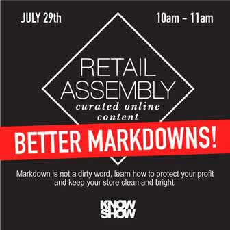 BETTER MARKDOWNS KNOWSHOW x RETAIL ASSEMBLY SESSION   July 29, 2014 at 10:00 AM, we've teamed up with KNOWSHOW for a third season to offer a session on better markdowns. Strategies, tips and tricks for riding the shifting promotional market, protecting profit, keeping stores clean while engaging your customers will be discussed..