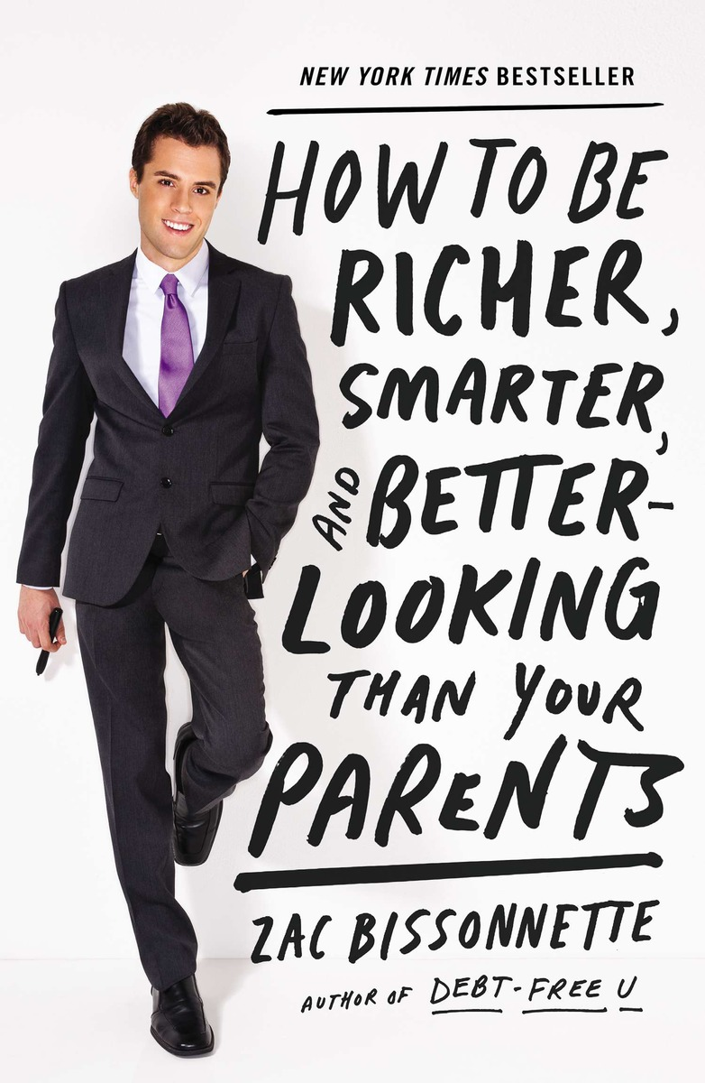 "How to Be Richer, Smarter, and Better Looking than Your Parents    by Zac Bissonnette    New York Times  bestseller   ""Zac Bissonnette puts the 'smart' in smart-aleck with his irreverent, hilarious, and eminently sensible financial advice. This may be the one personal finance book that actually delivers on its title. Parents, give it to your kids. Kids, leave a copy on the kitchen table--maybe your parents will pick it up and learn something.""--  Daniel Pink, author of  Drive  and  To Sell Is Human"