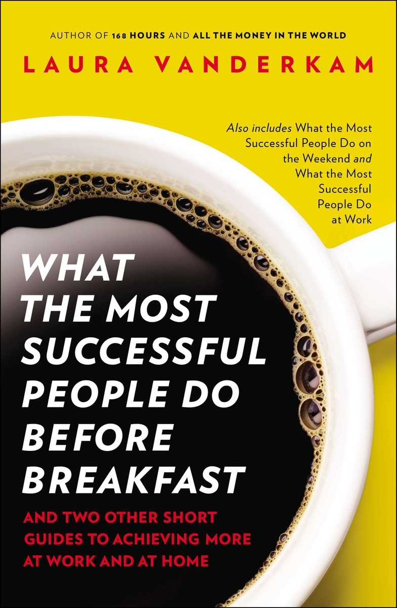 What the Most Successful People Do Before Breakfast  by Laura Vanderkam
