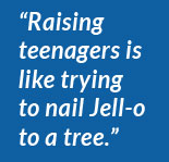 """Raising teenagers is like trying to nail Jell-o to a tree."""