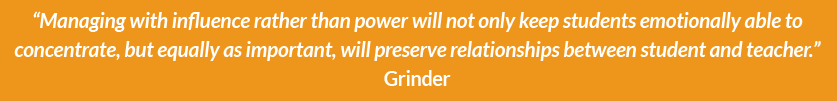 """Managing with influence rather than power will not only keep students emotionally able to concentrate, but equally as important, will preserve relationships between student and teacher.""  Grinder"