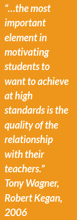 """…the most important element in motivating students to want to achieve at high standards is the quality of the relationship with their teachers.""  Tony Wagner, Robert Kegan, 2006"