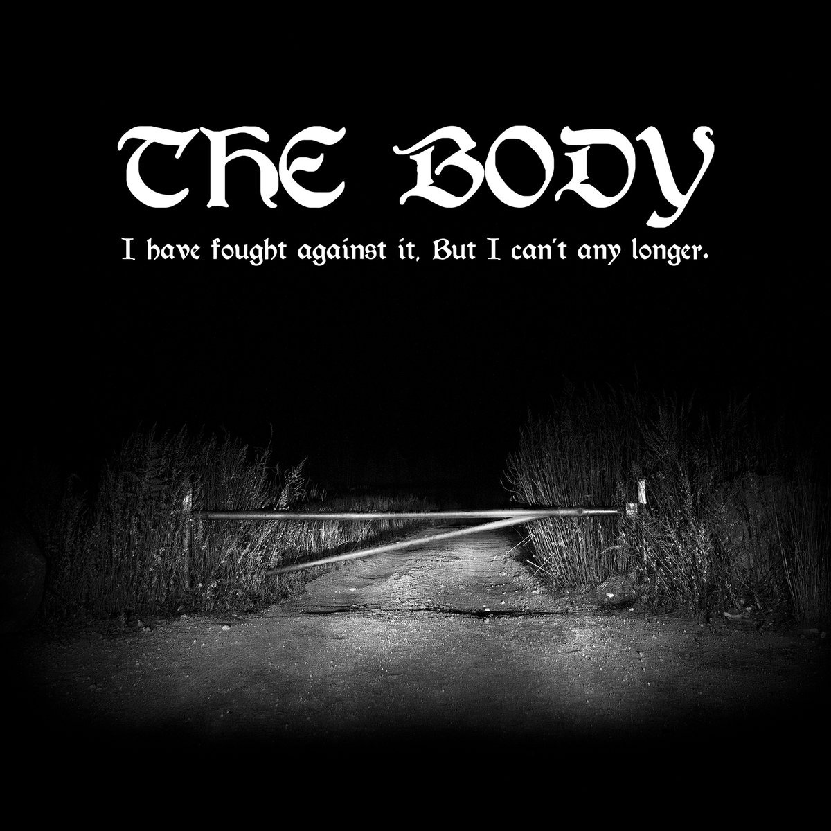 The Body - I have fought against it, but I can't any longer.