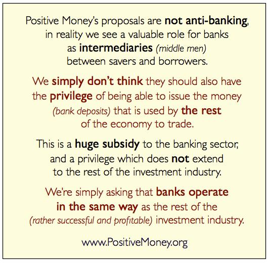 Geschäftsbanken sind notwendig und wichtig zur Finanzierung der Realwirtschaft und sollte von ehrbaren Kaufleuten geführt werden . Investmentbanking kann sinnvoll sein, deren Handeln und Scheitern darf jedoch nicht zu Lasten der Allgemeinheit gehen. Allen Banken ist das Privileg der (Giral/Kredit-) Geldschöpfung zu entziehen. Geld ist Sache der Allgemeinheit und vollständig durch eine unabhängige Einrichtung (Monetative) für alle Marktteilnehmer zu schöpfen in etwa des Umfangs der Realwirtschaft (Geldmonopol genauso wie wir ein Rechtsmonopol haben). Wettbewerbsorientierte Finanzierung (Kapitalisierung) ist eine unverzichtbare Funktion, aber Banken müssen den gleichen Wettbewerbsregeln unterliegen und auch scheitern können, wie jede andere Unternehmung. Daher will ich Vollgeld, Monetative, keine private Geldschöpfung (außer Regionalwährungen), Bankentrennung, Finanztransaktionssteuer, hohe Eigenkapitalisierung.                                 Herbert Haberl    Beuthstr. 23 in 13156 Berlin  ; Email:  herbert.haberl@gmail.com     Mobil: +49 170 7620660;Profile: Xing , LinkedIn , Google , Facebook       Agentur für Erledigungen :  www.erledigt.info      Akademie für Empathie :  www.empathieakademie.de      Innovative Mitte   :  www.innovativemitte.de