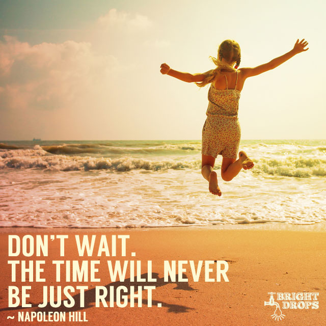 """""""Don't wait. The time will never be just right."""" ~ Napoleon Hill"""
