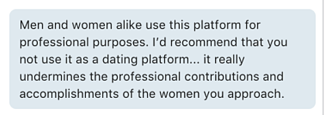 Screenshot: Men and women alike use this platform for professional purposes. I'd recommend that you not use it as a dating platform… it really undermines the professional contributions and accomplishments of the women you approach.
