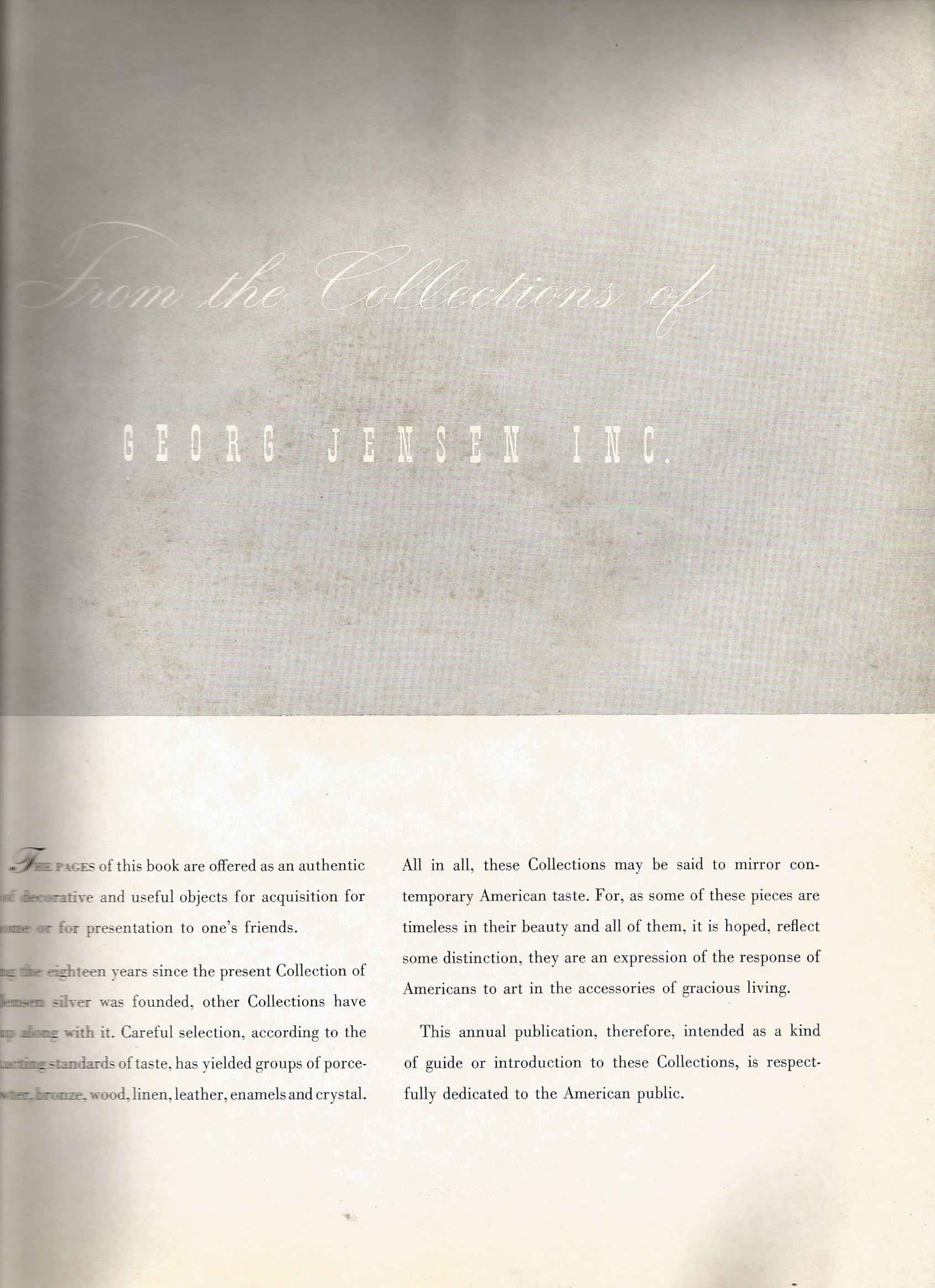 The text reads as: From the Collections of Georg Jensen Inc.  The paged of this book are offered as an authentic source of decorative and useful objects for the acquisition for one's home or for presentation to one's friends.  During the eighteen years since the present Collection of Georg Jensen silver was founded, other collections have grown up along with it. Careful selection, according to the same exacting standards of taste, has yielded groups of porcelain, pewter, bronze, wood, linen, leather, enamels and crystal.  All in all, these Collections may be said to mirror contemporary American taste. For, as some of these pieces are timeless in their beauty and all of them, it is hoped, reflect some distinction, they are an expression of the response of Americans to art in the accessories of gracious living.  This annual publication, therefore, intended as a kind of guide or introduction to these Collections, is respectfully dedicated to the American public.
