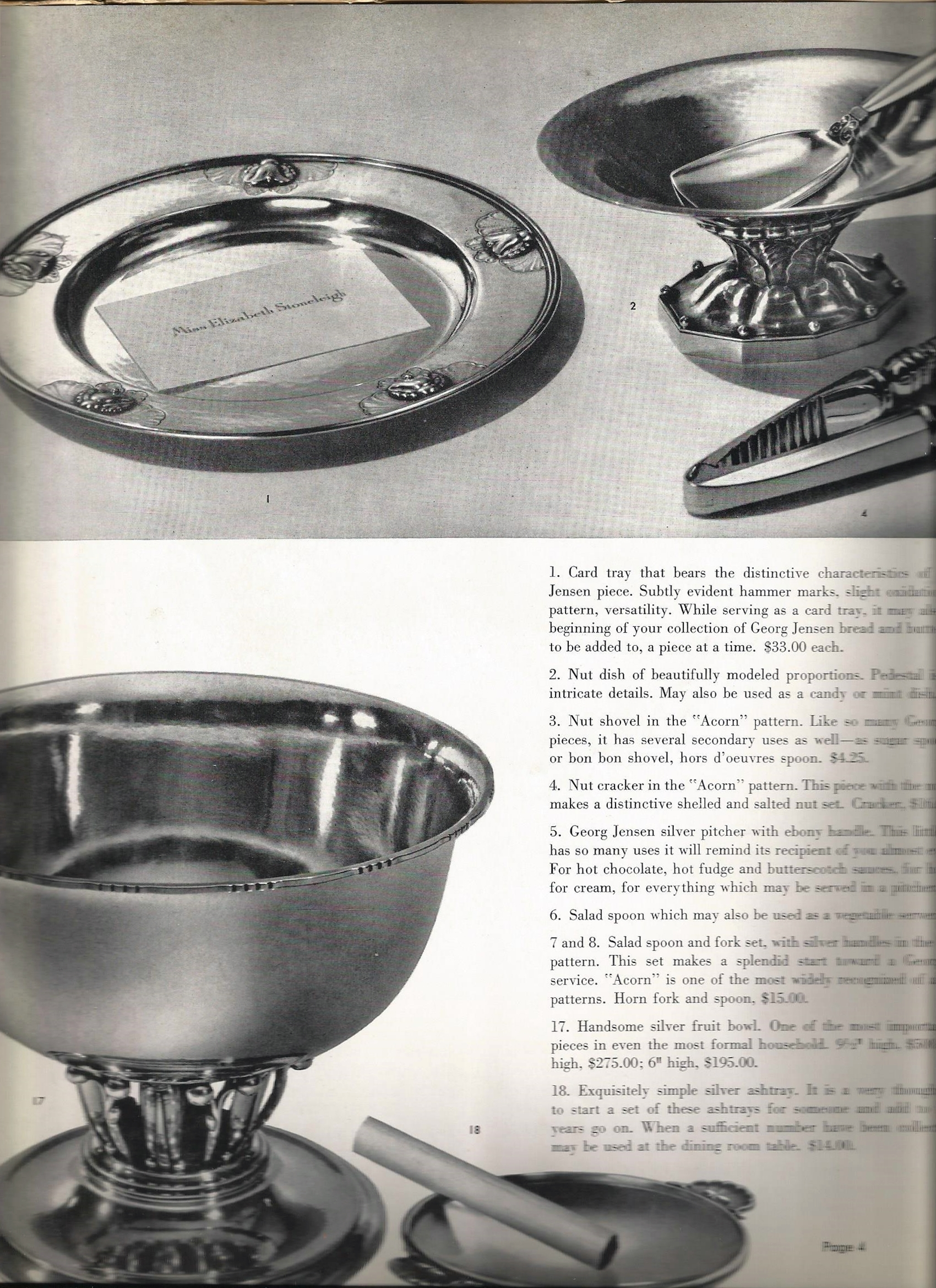 "Text is as follows: ""1. Card tray that bears the distinctive characteristics of a Georg Jensen piece. Subtly evident hammer marks, slight oxidation of the pattern, versatility. While serving as a card tray, it may also be the beginning of your collection of Georg Jensen bread and butter plates, to be added to, a piece at a time. $33.00 each.  2. Nut dish of beautifully modeled proportions. Pedestal is rich in intricate details. May also serve as a candy or mint dish. $35.00  3. Nut shovel in the ""Acorn"" pattern. Like so many Georg Jensen pieces, it has secondary uses as well - as a sugar spoon, mint or bon bon shovel, hors d'oeuvres spoon. $4.25.  4. Nut cracker in the ""Acorn"" pattern. This piece with the nut shovel make a distinctive shelled and salted nut set. Cracker, $16.00.  5. Georg Jensen silver p[itcher with ebony handle. This little pitcher has so many uses it will remind its recipient of you almost every day. For hot chocolate, hot fudge and butterscotch sauces, for hot water, for cream, for every thing that can be served in a pitcher, $45.00.  6 Salad spoon which may also be used as a vegetable server, $18.00.  7 and 8. Salad spoon and fork set, with silver handles in the ""Acorn"" pattern. This set makes a splendid start toward a Georg Jensen service. ""Acorn"" is one of the most widely recognized of all Jensen patterns. Horn for and spoon, $15.00.  17. Handsome silver fruit bowl. One of the most important single pieces in even the most formal household. 9 1/2"" high, $195.00.  18. Exquisitely simple silver ashtray. it is a very thoughtful idea to start a set of these ashtrays for someone and add to it as the years go on. When a sufficient number has been collected, they may be used at the dining room table. $14.00."""