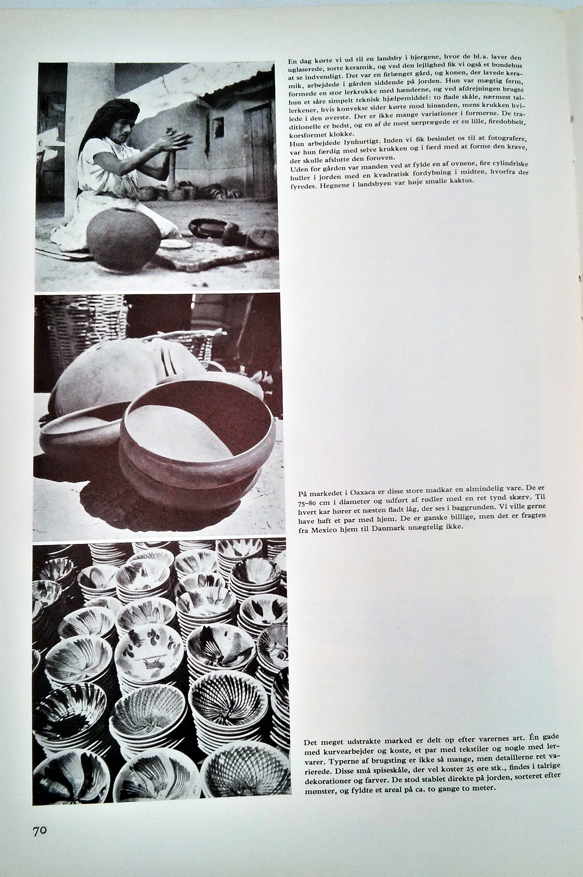 This page and accompanying text details some of Nanna Ditzel's experiences during her Lunning Prize trip to mexico where she drew much experience and inspiration towards her art. The first photo is of an old ceramicist they met in a small villiage. The couple were impressed with the speed and skill which these artisans created their wares, and with the most basic of tools. Nanna had a deep appreciation for the traditional patterns and designs. The second picture shows some large (80cm) bowls which Nanna Ditzel was fascinated with. The sides of the bowls are wafer thin and built up by shaping flat discs. It's easy to see where the shape and design was echoed into some of the modern silver pieces. Although they were inexpensive the cost of shipping them back to Denmark was prohibitive to the Ditzels. In the final picture they display a variety of patterned bowls which they had seen at one of the stalls in the expansive town market.