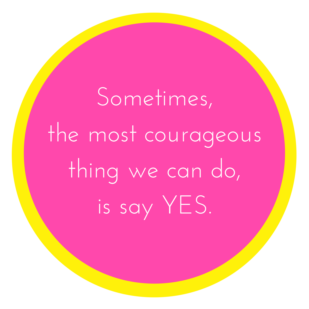 Sometimesthe most courageous thingwe can dois sayYES..png
