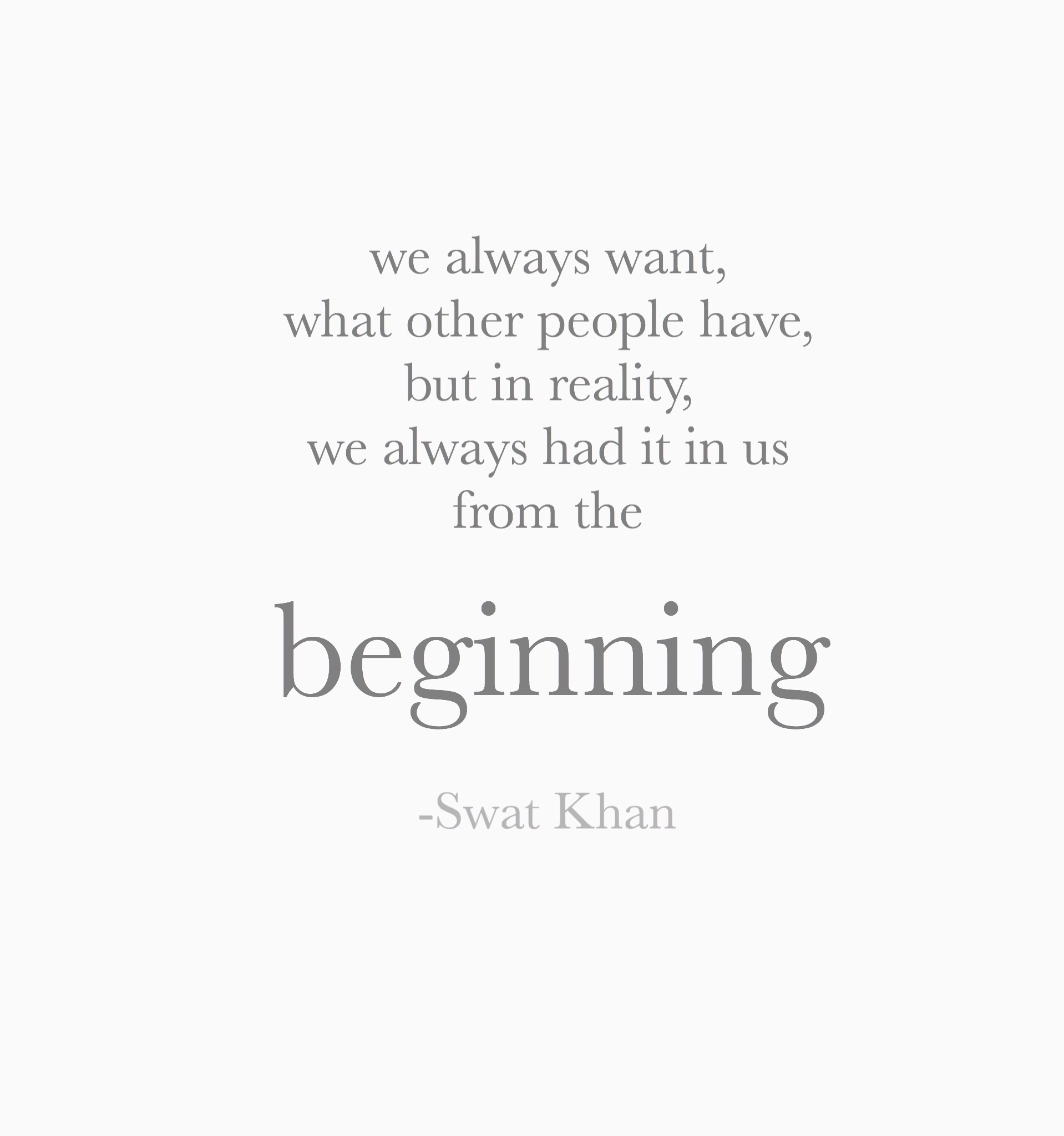 We always want, what other people have, but in reality, we always had it in us, from the beginning.