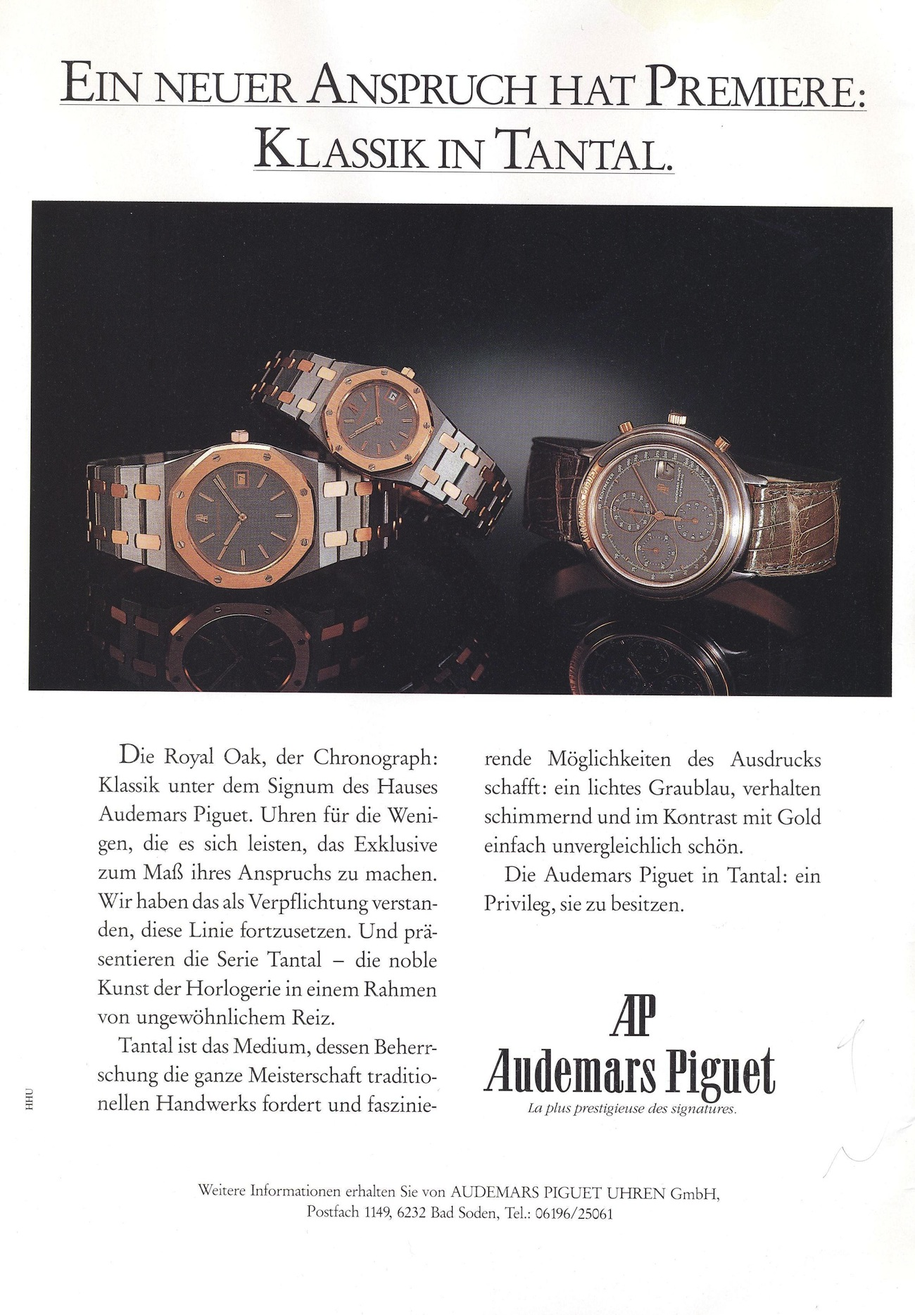Royal Oak Advertisement circa 1989. Translation of Advertisement in German:  A New Entitlement has Premiered: Classic in Tantalum.    The Royal Oak, the chronograph watch: classic under the sign of the Audemars Piguet house. Watches for the few that can afford them and make the exclusive their standard requirement. We understood it was  our obligation to continue this line and present the tantalum series— the  noble art of watchmaking in a context of unusual attraction. Tantalum is the medium, whose control demands the mastering of  traditional craft and which provides fascinating possibilities of expression. Shimmering and resplendent in gray-blue with a contrast of gold that is simply unmatched and beautiful. The Audemars Piguet in  tantalum: a privilege to possess it.