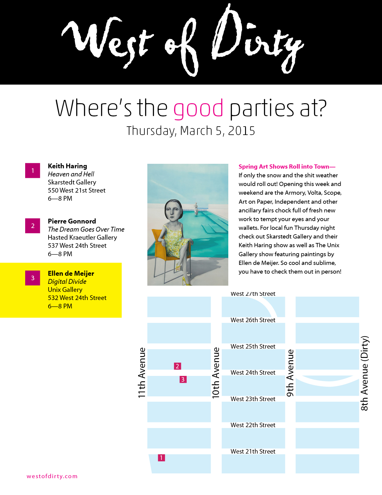 Spring Art Shows Roll into Town — If only the snow and the shit weather would roll out! Opening this week and weekend are the Armory, Volta, Scope, Art on Paper, Independent and other ancillary fairs chock full of fresh new work to tempt your eyes and your wallets. For local fun Thursday night check out Skarstedt Gallery and their Keith Haring show as well as The Unix Gallery show featuring paintings by Ellen de Meijer. So cool and sublime, you have to check them out in person!