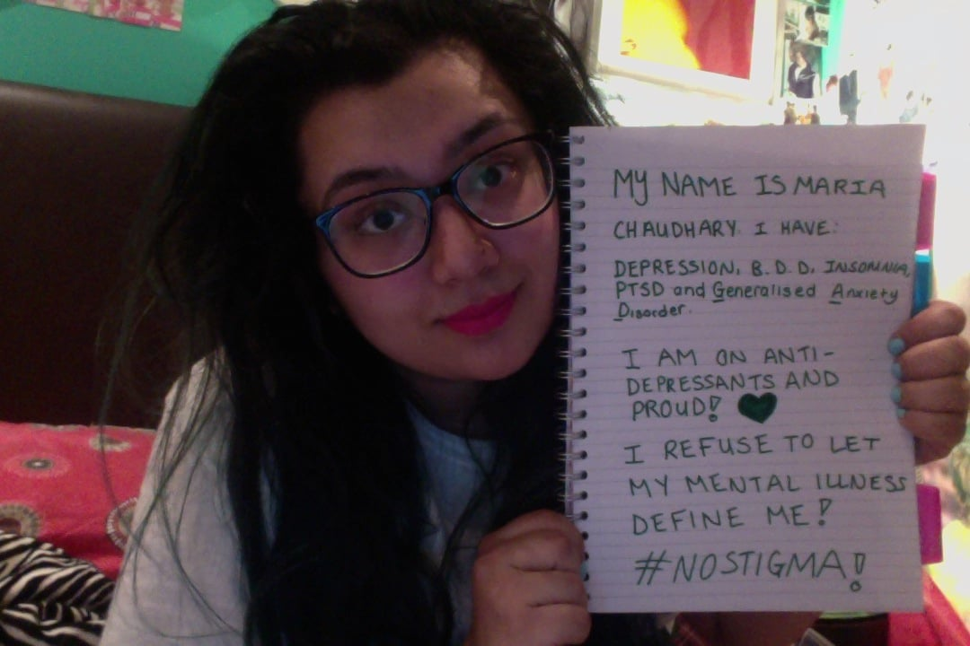 "Sign: ""My name is Maria Chaudhary. I have: PTSD, Generalised Anxiety Disorder, Insomnia, BDD, Depression. I am on anti-depressants and proud. I refuse to let my mental illness define me. #nostigma"""