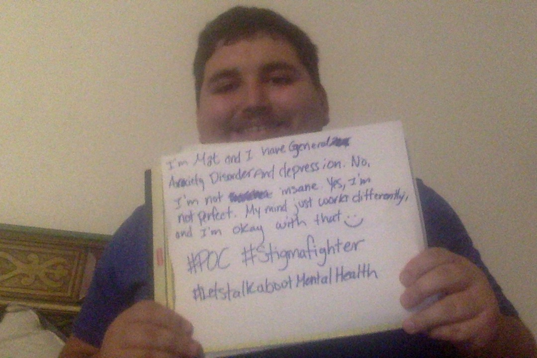 "Sign: "" I'm Mat and I have General Anxiety Disorder depression. No, I'm not insane. Yes, I'm not perfect. My mind just works differently, and I'm ok with that :) #POC #Stigmafighter #Letstalkaboutmentalhealth"""