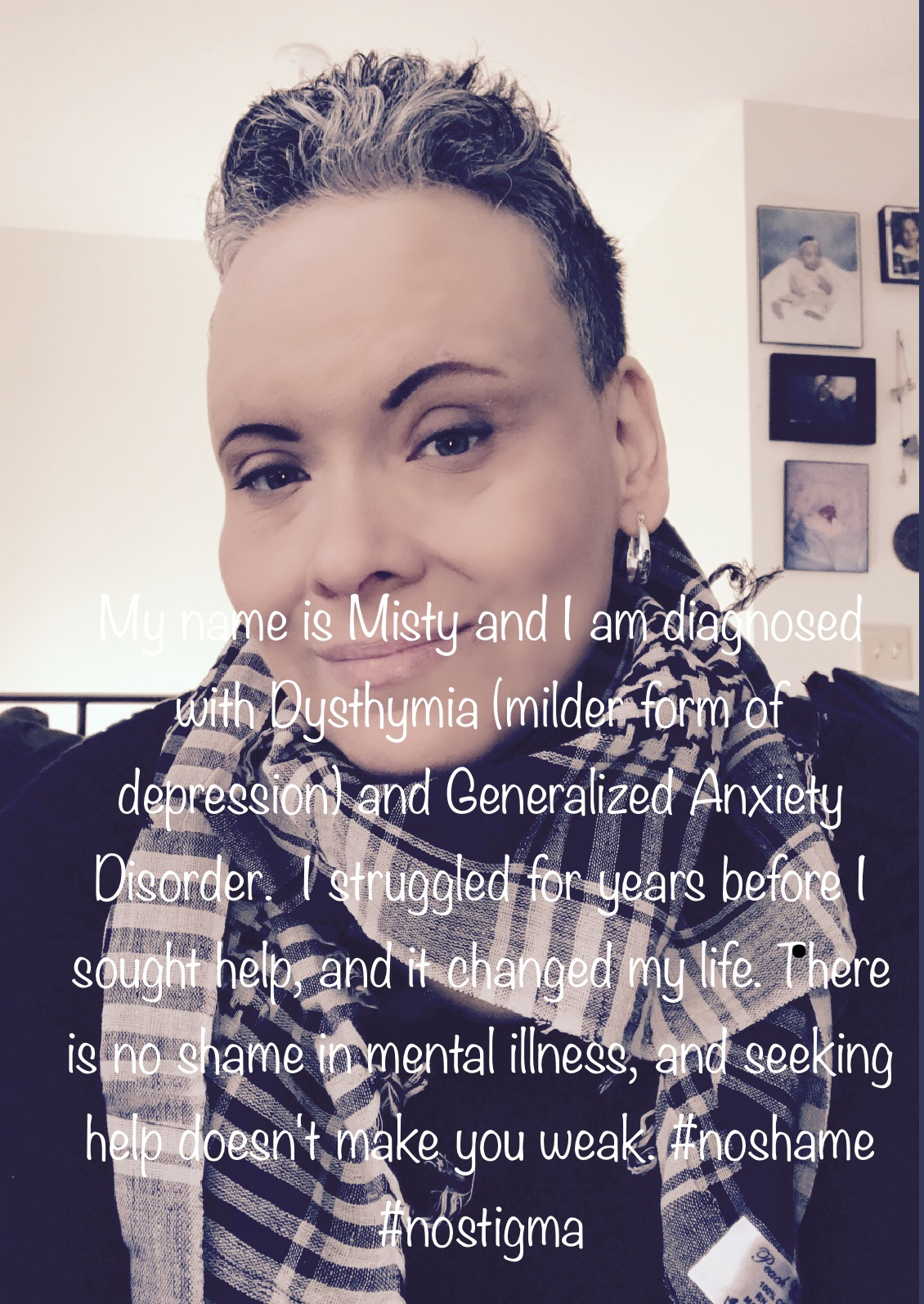 Sign: My name is Misty Aoudia and I am diagnosed with Dysthymia (milder form of depression) and Generalized Anxiety Disorder.  I struggled for years before I sought help, and it changed my life.  There is no shame in mental illness, and getting help doesn't make you weak. #noshame #nostigma  Image description: Middle-aged woman with salt and pepper hair, short hair