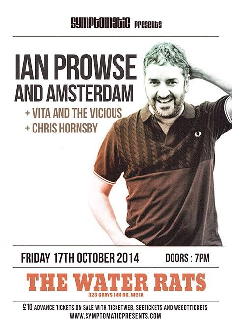 Pleased to announce that on 17th October I'll be opening up for Ian Prowse & Amsterdam at The Water Rats in London. Ian has been called the Scouse Springsteen and was a favourite of John Peel. Should be good.  Get in touch  with me for very limited special ticket deals....