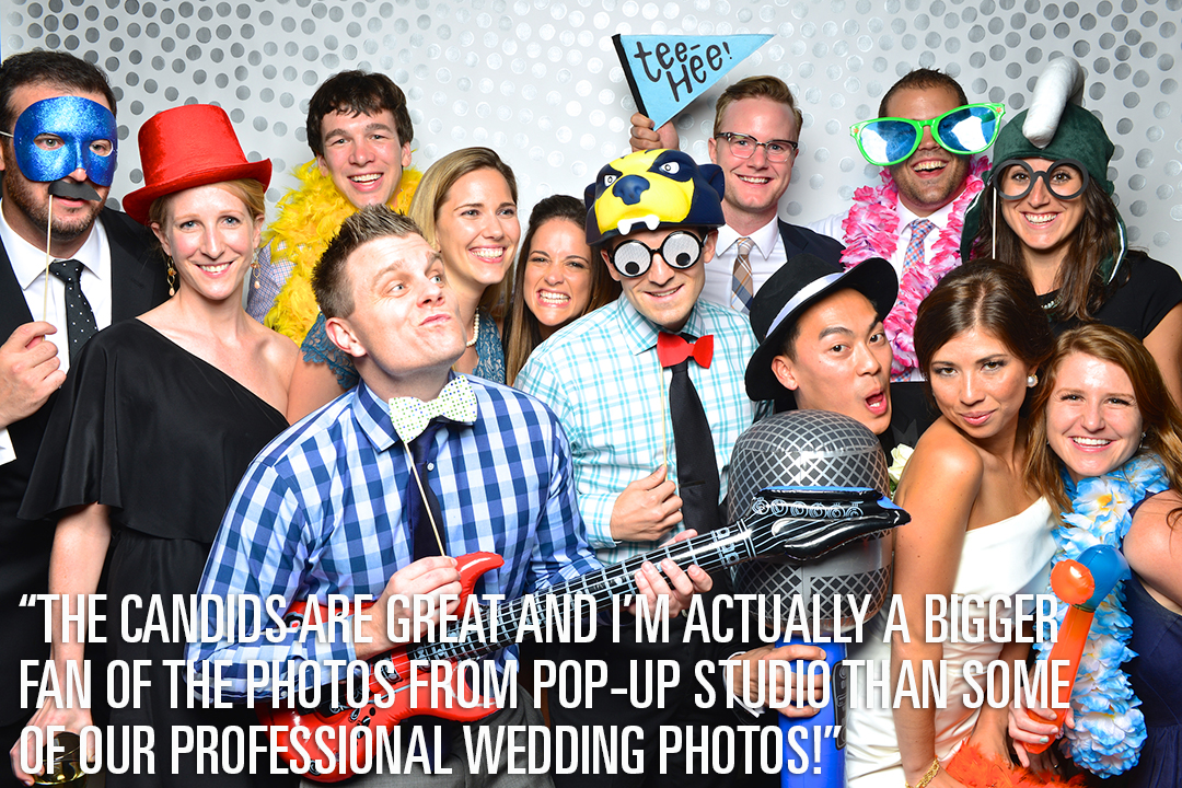 """We used Pop-Up Studio's photo booth service for our wedding this past August. It was a hit among all of our guests - all ages and demographics. The props were unique, fun and better quality than what most photo booth services have to offer. The quality of the actual photography is clear, crisp and most importantly, flattering! We had a guest book available for people to sign but we hardly got any signatures which is ok because our DVD of photos from Pop-Up Studio is a better keep sake and more representative of how I remember our guests. The candids are great and I'm actually a bigger fan of the photos from Pop-Up studio than some of our professional photos! Lastly, we opted to have the printer on site and I'm happy we paid the extra dollars for that because everyone really enjoyed taking home the memories as well. Overall, we had a wonderful experience with Pop-Up Studio and I'd highly recommend this service for any special event as a fun treat for guests!""  --- Casey, bride.  ""In the beginning we went back and forth about doing something like this. However, in the end we went ahead and booked Pop-Up Studio. I can say that it was probably one of the best decisions that we made for the wedding. Guests absolutely loved the photos. It was an attraction at the wedding that people couldn't stay away from. The photo quality is very professional, the moments they capture are hilarious, and the props provided were really fun and such a great variety.  Pop-Up Studio also was a very easy process to deal with. Didn't have to plan much else besides booking the date. Setup was seamless as well as break down -one less thing you have to think about on your big day.  I highly recommend having them do your wedding. You and your guests will love the memories.""  --- Brandon, groom."