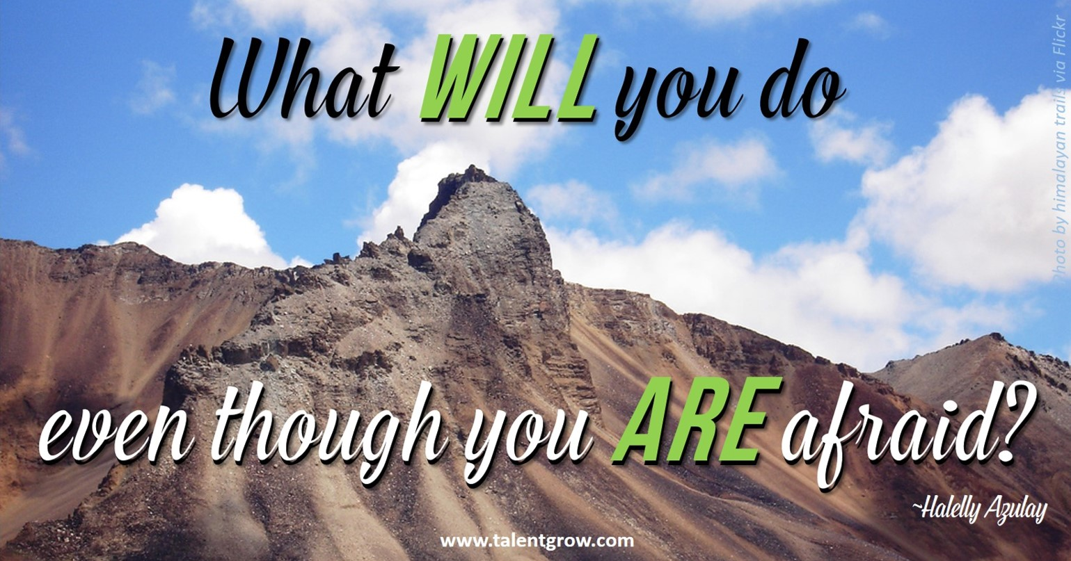 What WILL you do even though you ARE afraid? ~Halelly Azulay, TalentGrow.com