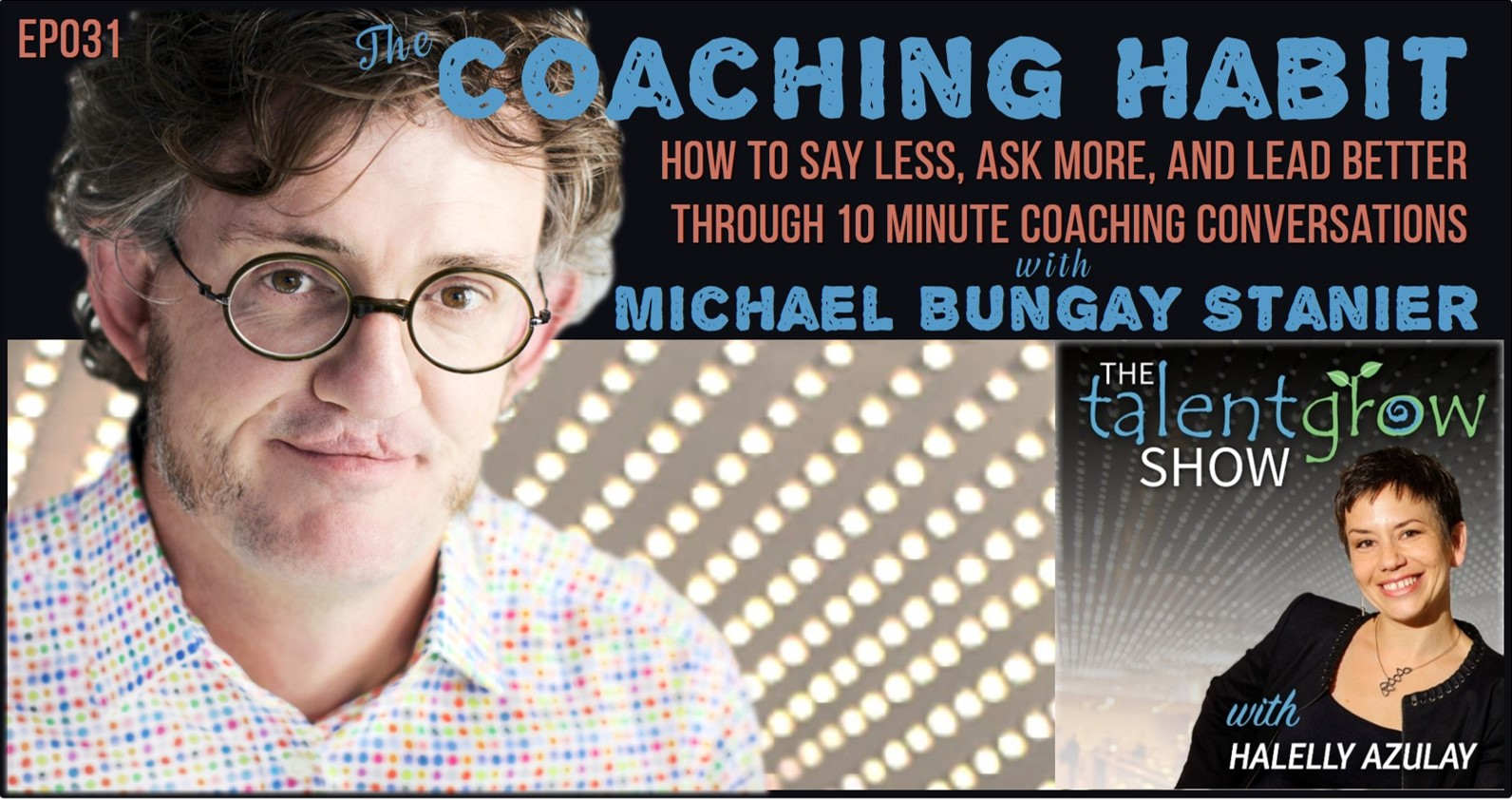 Ep031: The Coaching Habit – How to Say Less, Ask More, and Lead Better through 10 Minute Coaching Conversations with Michael Bungay Stanier on The TalentGrow Show podcast by Halelly Azulay