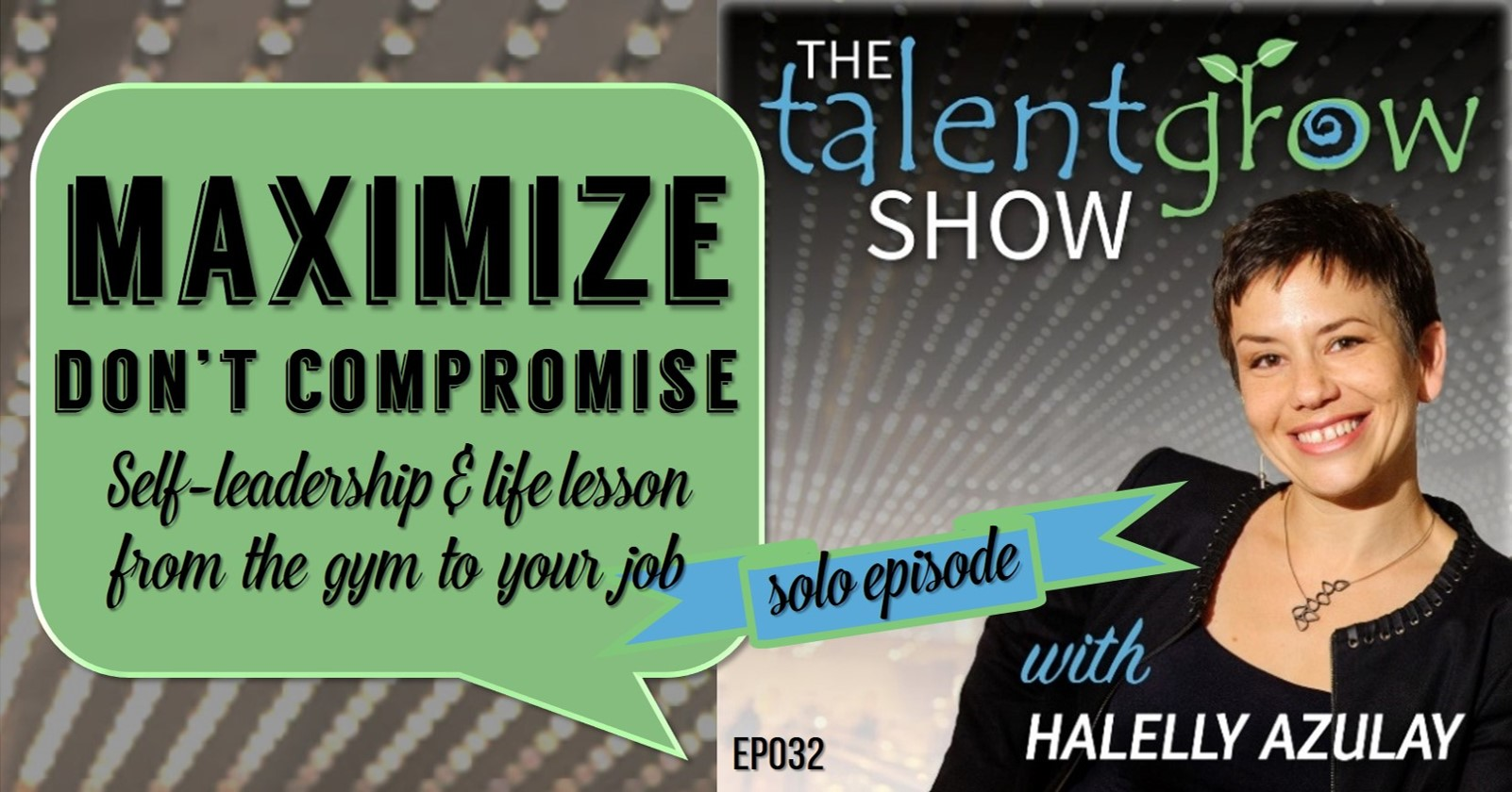 The TalentGrow Show podcast solo episode with Halelly Azulay Maximize don't compromise: self-leadership and life lesson from the gym to your job
