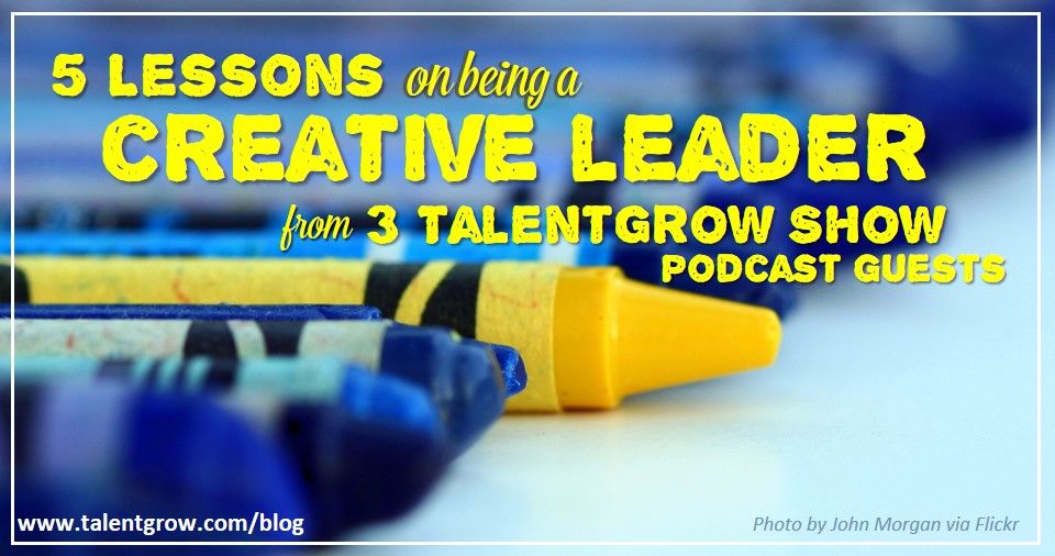 5 lessons on being a creative leader from 3 TalentGrow Show podcast guests by Halelly Azulay