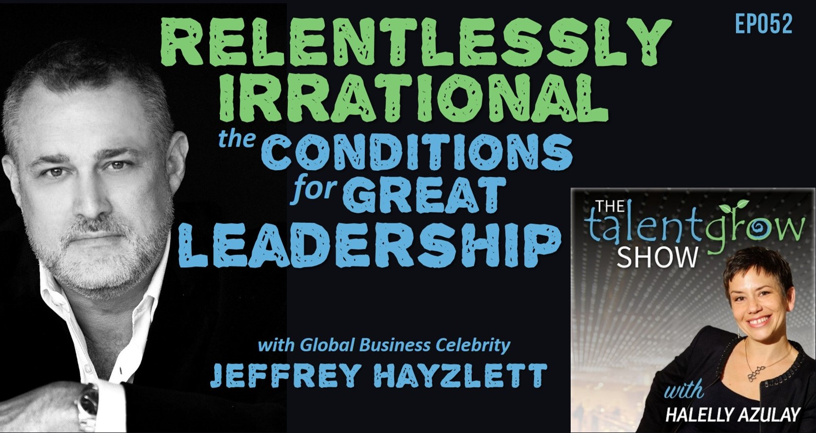Relentlessly irrational the conditions for great leadership with global business celebrity Jeffrey Hayzlett on the TalentGrow Show podcast with Halelly Azulay