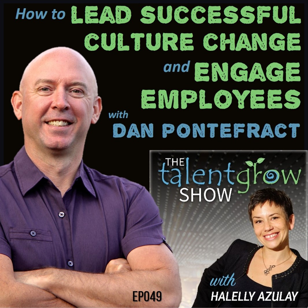Ep049: How to lead successful culture change and engage employees with Dan Pontefract on the TalentGrow Show podcast with Halelly Azulay