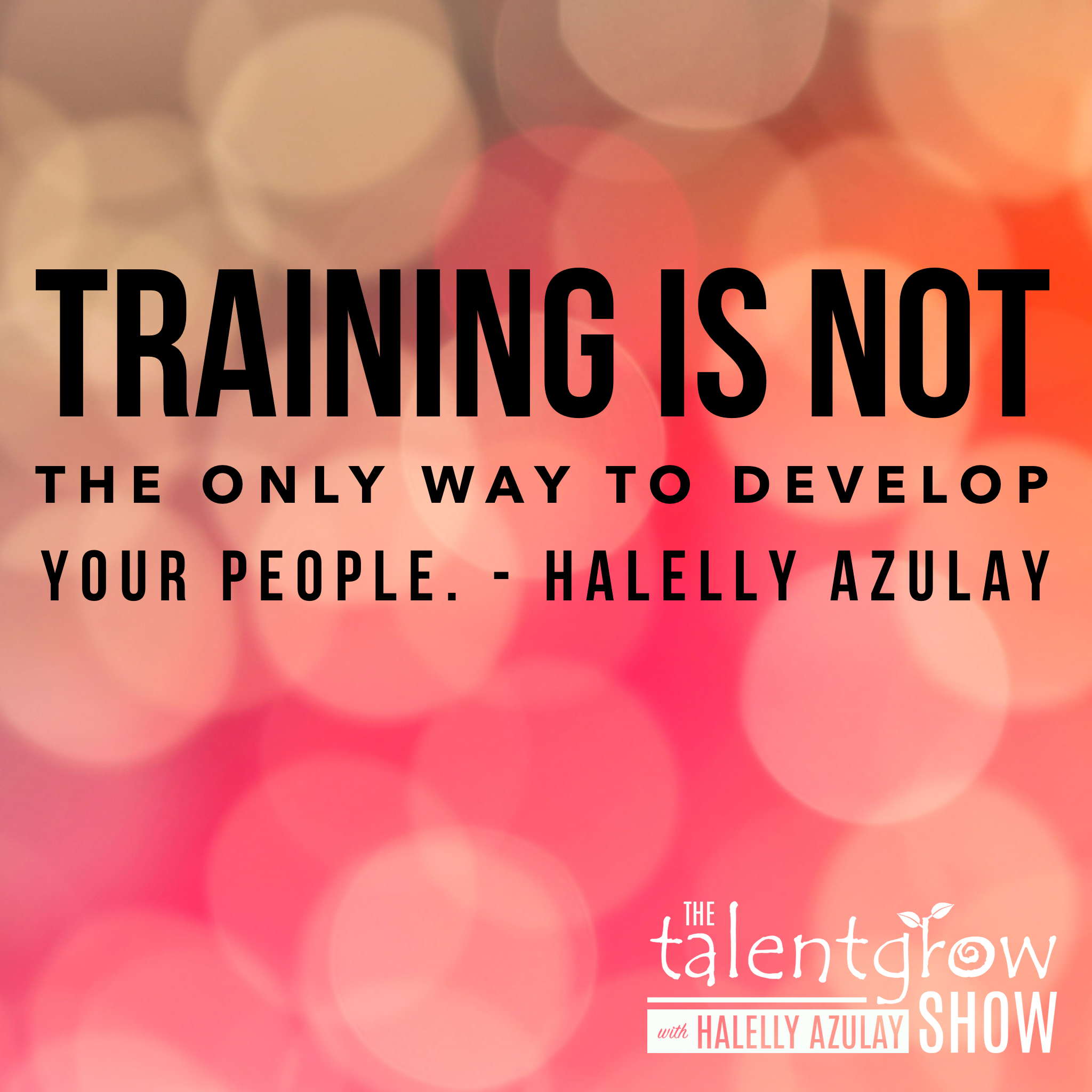 Training is not the only way - tip by Halelly Azulay on the TalentGrow Show podcast the Flipped episode