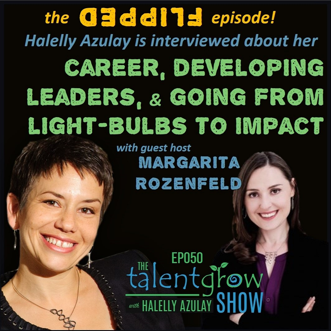 Ep050 [The FLIPPED episode!]: Halelly Azulay is interviewed about her career, developing leaders, and going from light-bulbs to impact by guest host Margarita Rozenfeld on the TalentGrow Show podcast