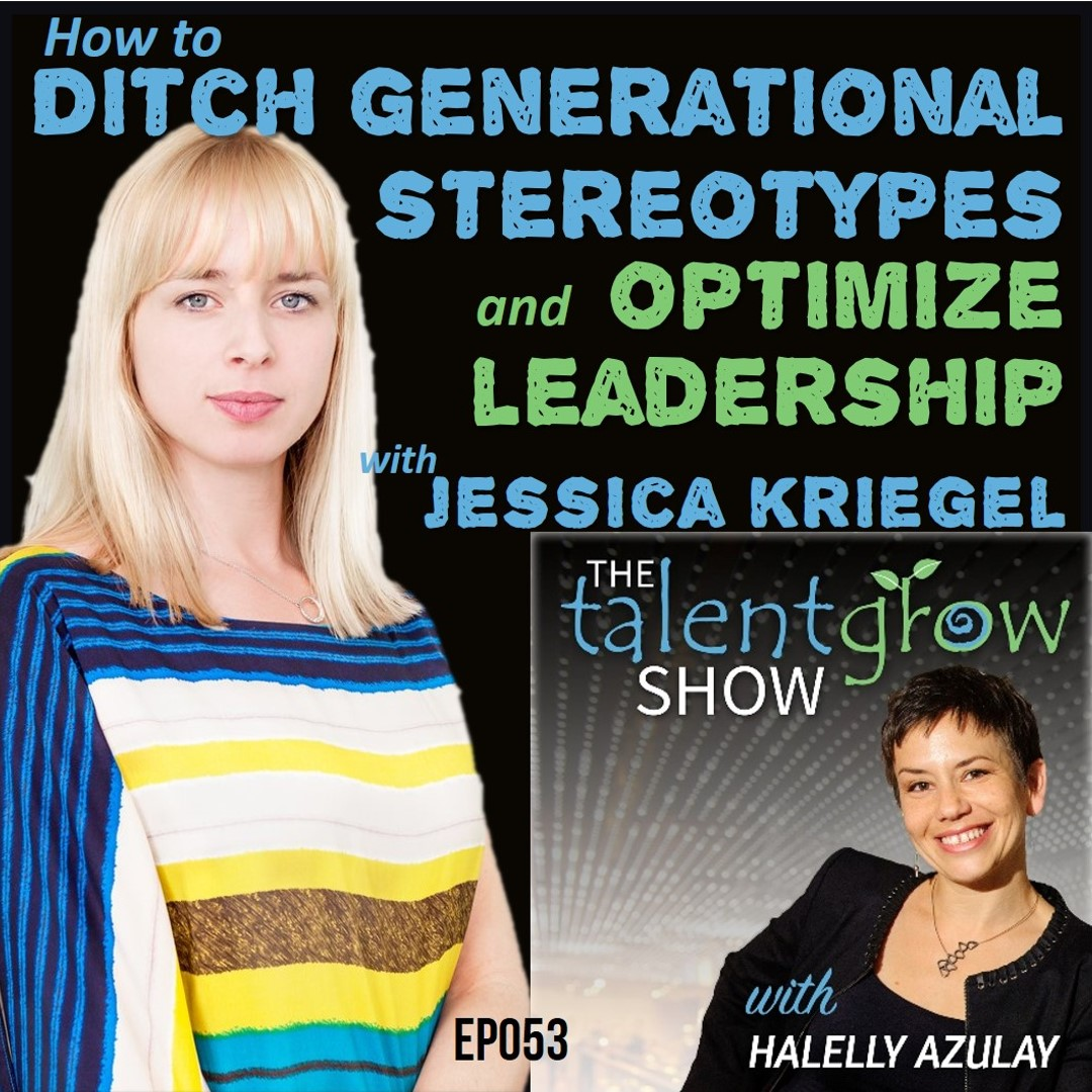 Ep053: How to ditch generational stereotypes and optimize leadership with Jessica Kriegel on the TalentGrow Show podcast with Halelly Azulay
