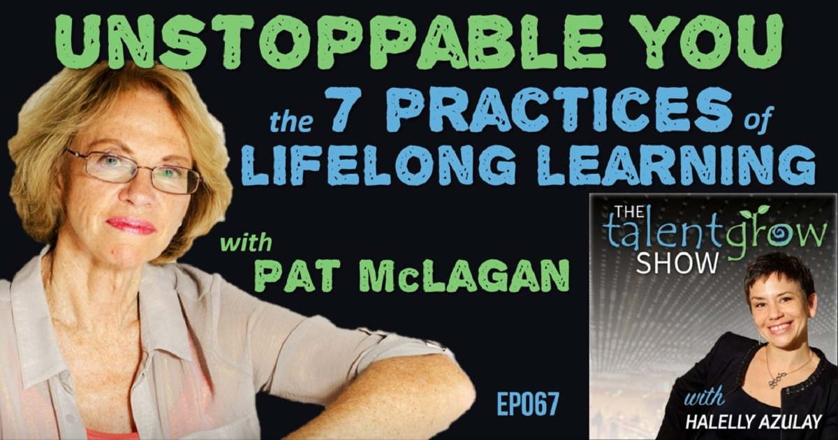 Ep067 Unstoppable you the 7 practices of lifelong learning with Pat McLagan TalentGrow Show with Halelly Azulay