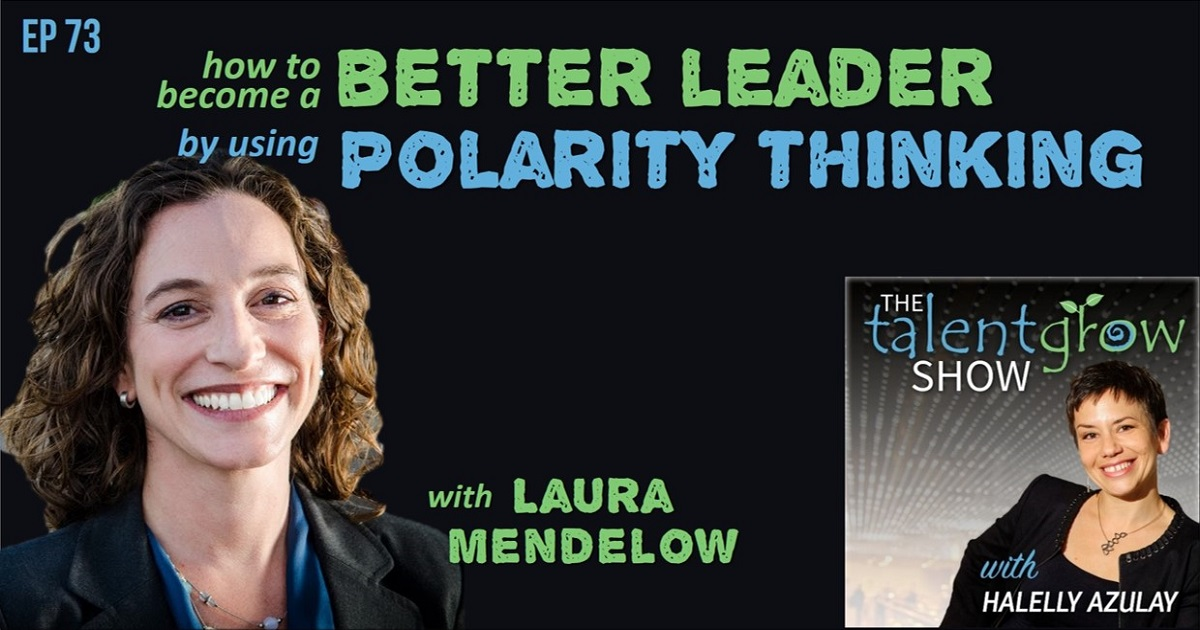 How to become a better leader by using polarity thinking with Laura Mendelow on TalentGrow Show with Halelly Azulay