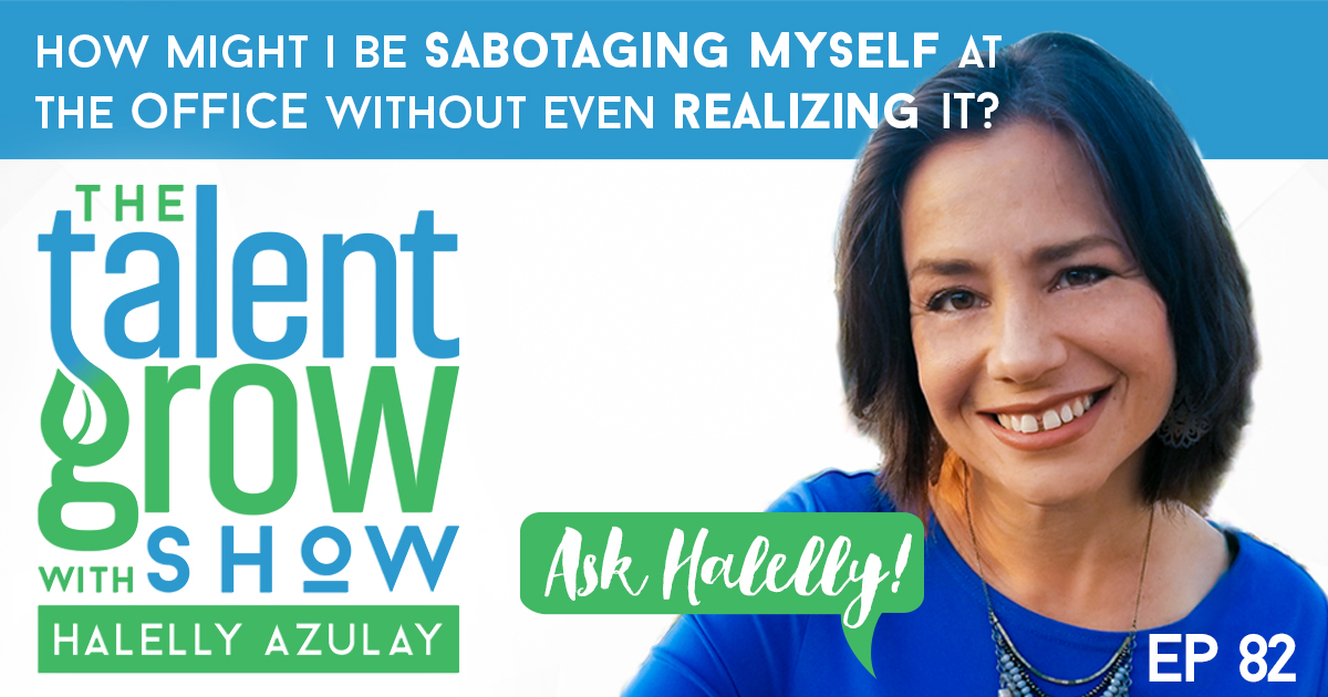 ep82 FB Ask Halelly How might I be sabotaging myself at the office without even realizing it on the TalentGrow Show with Halelly Azulay