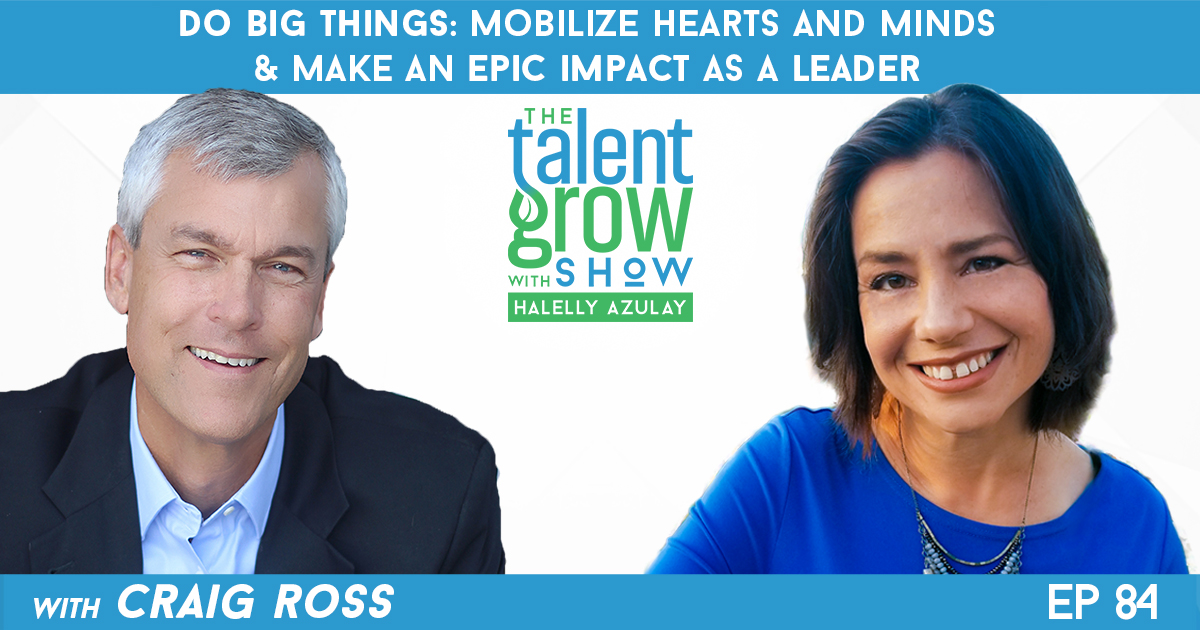 Ep84 Do Big Things Mobilize hearts and minds and make an epic impact as a leader with Craig Ross on the TalentGrow Show with Halelly Azulay